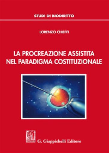 La procreazione assistita nel paradigma costituzionale - Lorenzo Chieffi | Rochesterscifianimecon.com