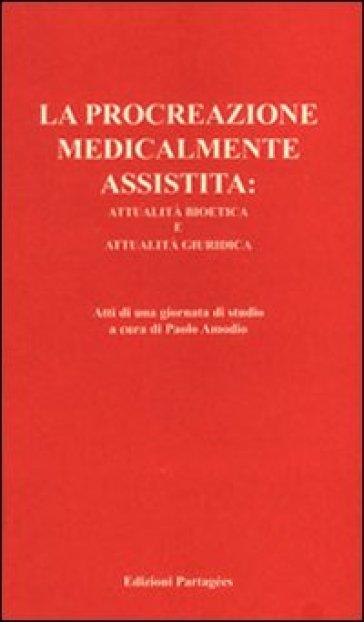 La procreazione medicalmente assistita: attualità bioetica e attualità giuridica. Atti della Giornata di studio - P. Amodio | Kritjur.org