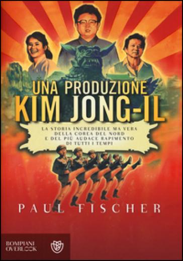 Una produzione Kim Jong-Il. La storia incredibile ma vera della Corea del Nord e del più audace rapimento di tutti i tempi - Paul Fischer   Rochesterscifianimecon.com