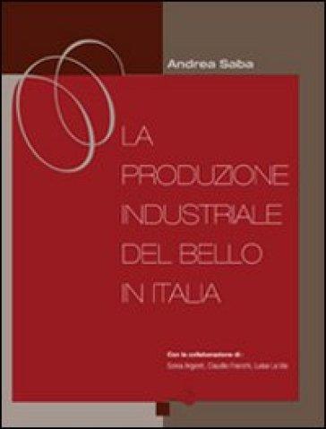 La produzione industriale del bello in Italia - Andrea Saba |