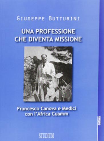 Una professione che diventa missione. Francesco Canova e Medici con l'Africa Cuamm - Giuseppe Butturini |