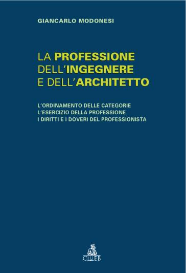 La professione dell'ingegnere e dell'architetto. L'ordinamento delle categorie. L'esercizio della professione. I diritti e i doveri del professionista - Giancarlo Modonesi  