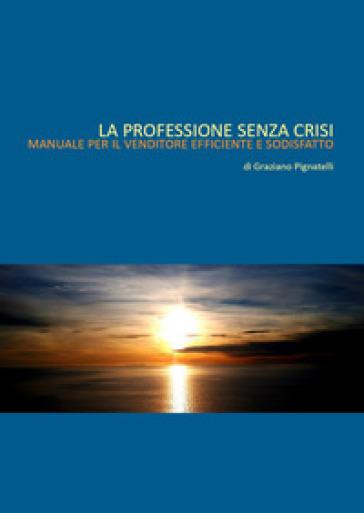 La professione senza crisi. Manuale per il venditore efficiente e soddisfatto - Graziano Pignatelli pdf epub