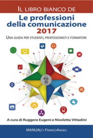 Le professioni della comunicazione 2017. Il libro bianco. Una guida per studenti, professionisti e formatori - R. Eugeni |