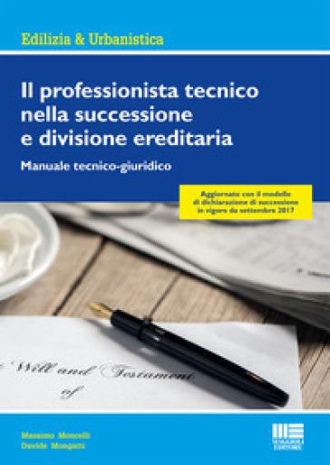 Il professionista tecnico nella successione e divisione ereditaria. Manuale tecnico-giuridico - Massimo Moncelli |