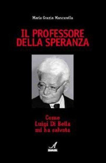 Il professore della speranza. Come Luigi Di Bella mi ha salvata - M. Grazia Mancarella |