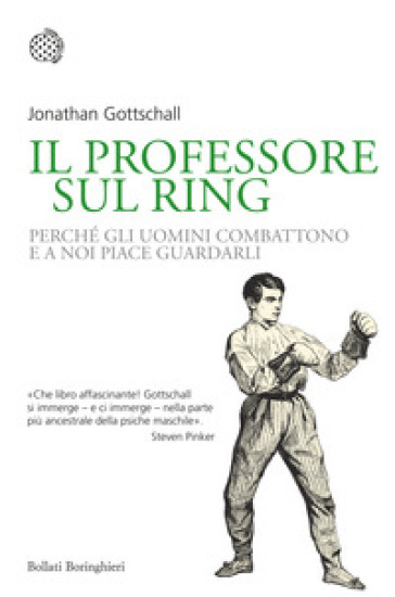 Il professore sul ring. Perché gli uomini combattono e a noi piace guardarli - Jonathan Gottschall |
