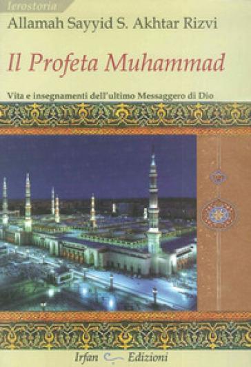 Il profeta Muhammad. Vita e insegnamenti dell'ultimo messaggero di Dio - Allamah Sayyid Saeed Akhtar Rizvi   Jonathanterrington.com