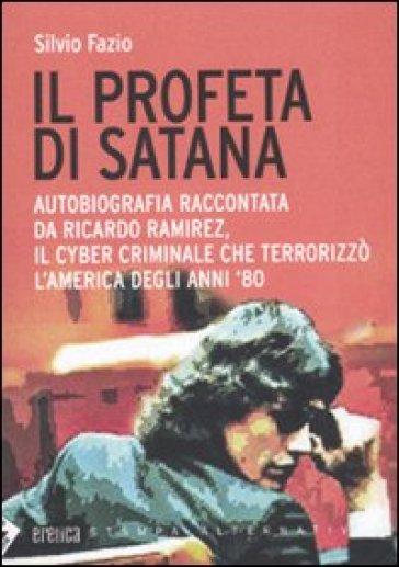 Il profeta di Satana. Autobiografia raccontata da Ricardo Ramirez, il cyber criminale che terrorizzò l'America degli anni '80 - Silvio Fazio | Thecosgala.com
