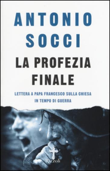 La profezia finale. Lettera a papa Francesco sulla Chiesa in tempo di guerra - Antonio Socci |