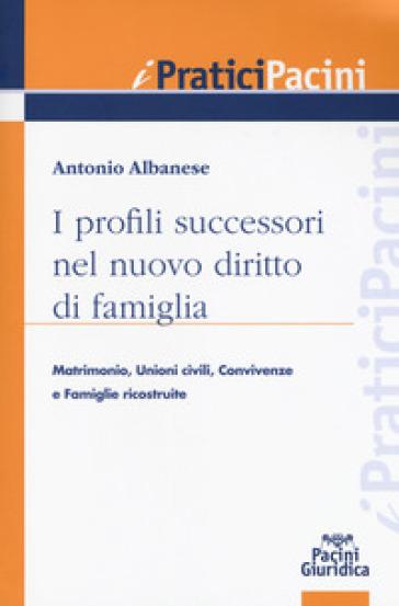 I profili successori nel nuovo diritto di famiglia. Matrimonio, unioni civili, convivenze e famiglie ricostituite - Antonio Albanese |