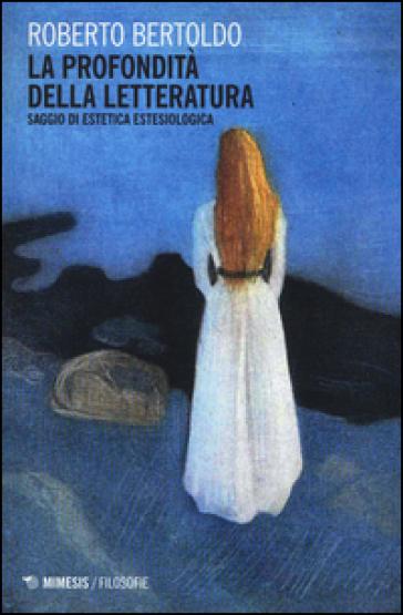 La profondità della letteratura. Saggio di estetica estesiologica - Roberto Bertoldo | Jonathanterrington.com