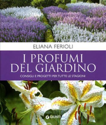 I profumi del giardino. Consigli e progetti per tutte le stagioni - Eliana Ferioli |