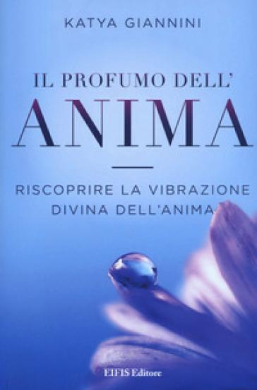 Il profumo dell'anima. Riscoprire la vibrazione divina dell'anima - Katya Giannini |