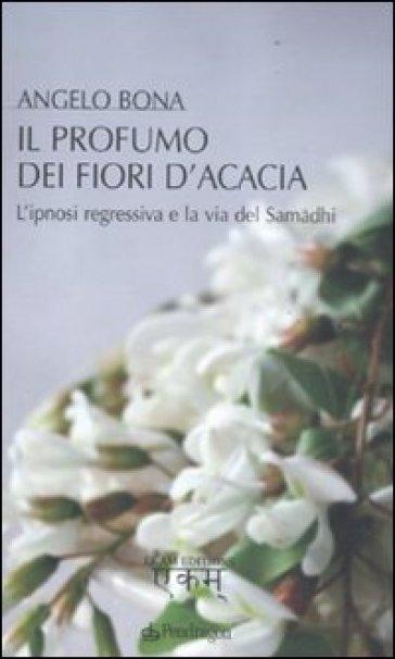 Il profumo dei fiori d'acacia. L'ipnosi regressiva e la via del Samadhi - Angelo Bona | Rochesterscifianimecon.com
