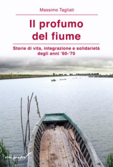 Il profumo del fiume. Storie di vita, integrazione e solidarietà degli anni '60-'70 - Massimo Tagliati | Kritjur.org