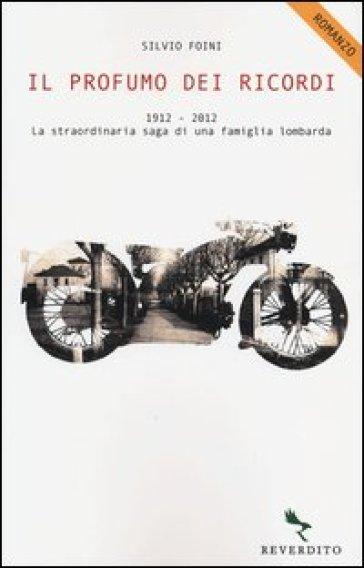 Il profumo dei ricordi. 1912-2012. La straordinaria saga di una famiglia lombarda - Silvio Foini  