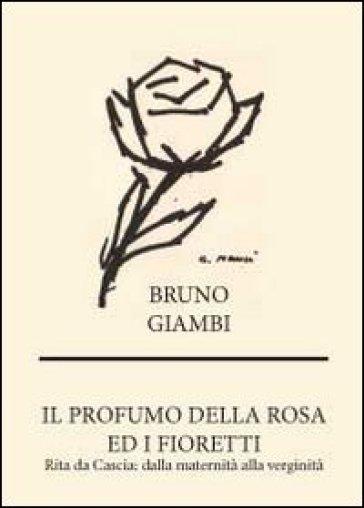 Il profumo della rosa ed i fioretti. Rita da Cascia: dalla maternità alla verginità - Bruno Giambi |