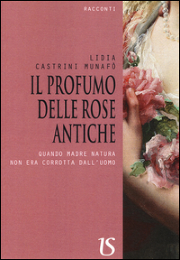 Il profumo delle rose antiche. Quando madre natura non era corrotta dall'uomo - Lidia Castrini Munafò |