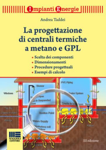 La progettazione di centrali termiche a metano e GPL. Scelte dei componenti, dimensionamenti, procedure progettuali, esempi di calcolo - Andrea Taddei pdf epub