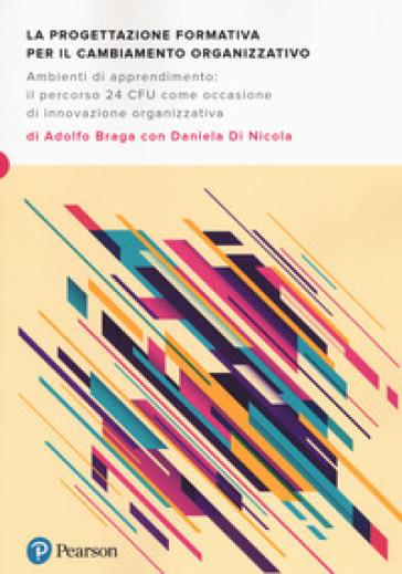 La progettazione formativa per il cambiamento organizzativo. Ambienti di apprendimento: il percorso 24 CFU come occasione di innovazione organizzativa - Adolfo Braga | Rochesterscifianimecon.com