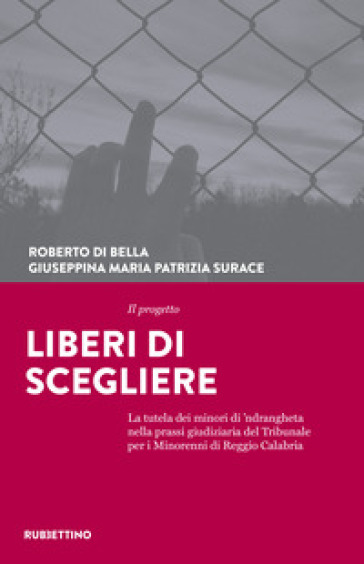 Il progetto Liberi di scegliere. La tutela dei minori di 'ndrangheta nella prassi giudiziaria del Tribunale per i minorenni di Reggio Calabria - Roberto Di Bella  