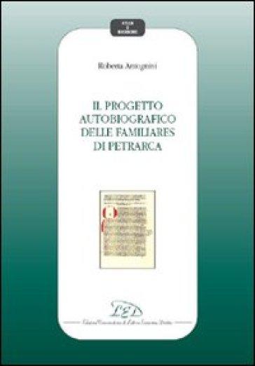 Il progetto autobiografico delle Familiares di Petrarca - Roberta Antognini |
