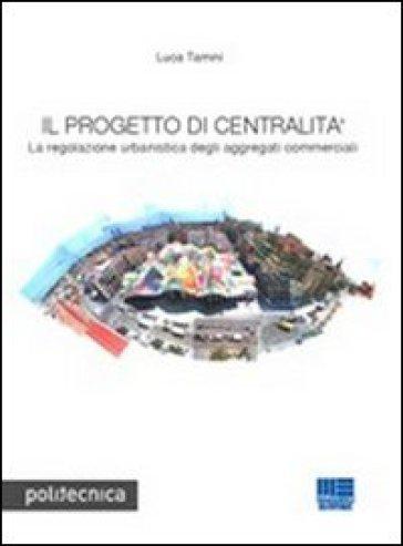 Il progetto di centralità. La regolazione urbanistica degli aggregati commerciali - Luca Tamini | Thecosgala.com