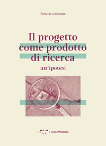 Il progetto come prodotto di ricerca. Un'ipotesi - Roberta Amirante |