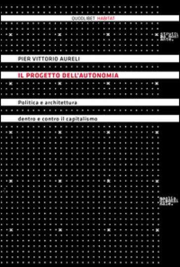 Il progetto dell'autonomia. Politica e architettura dentro e contro il capitalismo - P. Vittorio Aureli pdf epub