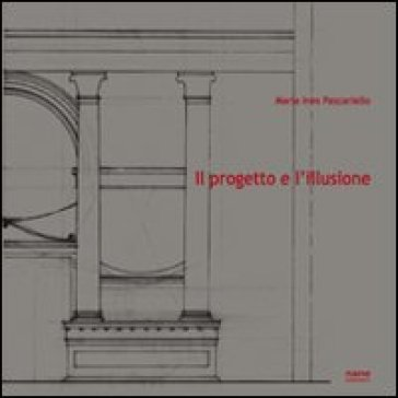 Il progetto e l'illusione. Lettura grafico-analitica dell'architettura dipinta nella villa di Poppea ad Oplontis - Maria Ines Pascariello |