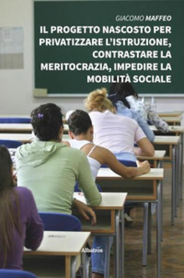 Il progetto nascosto per privatizzare l'istruzione, contrastare la meritocrazia, impedire la mobilità sociale