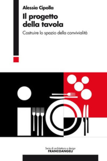 Il progetto della tavola. Costruire lo spazio della convivialità - Alessia Cipolla  