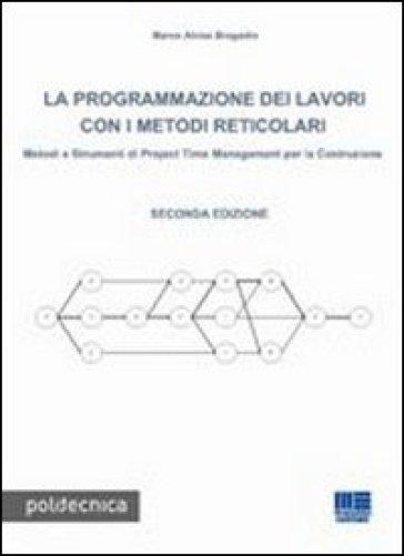 La programmazione dei lavori con i metodi reticolari. Metodi e strumenti di project management per la costruzione - Marco A. Bragadin |