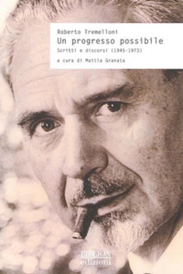 Un progresso possibile. Scritti e discorsi (1945-1973) - Roberto Tremelloni  