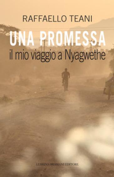 Una promessa. Il mio viaggio a Nyagwethe - Raffaello Teani |