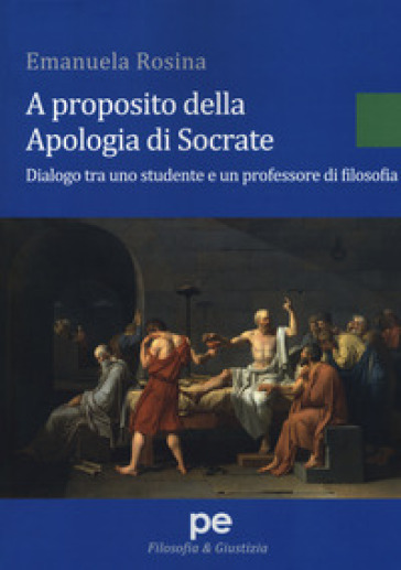A proposito della Apologia di Socrate. Dialogo tra un studente e un professore di filosofia - Emanuela Rosina |
