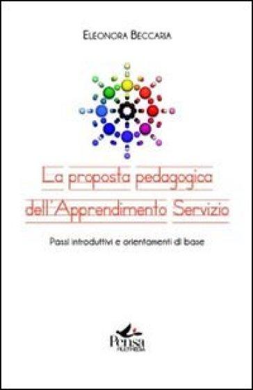 La proposta pedagogica dell'apprendimento servizio. Passi introduttivi e orientamenti di base - Eleonora Beccaria | Rochesterscifianimecon.com