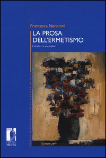 La prosa dell'ermetismo. Caratteri e esemplari - Francesca Nencioni | Thecosgala.com