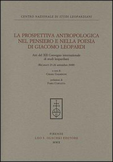 La prospettiva antropologica nel pensiero e nella poesia di Giacomo Leopardi. Atti del 12° Convegno internazionale di studi leopardiani (Recanati, settembre 2008) - C. Gaiardoni |