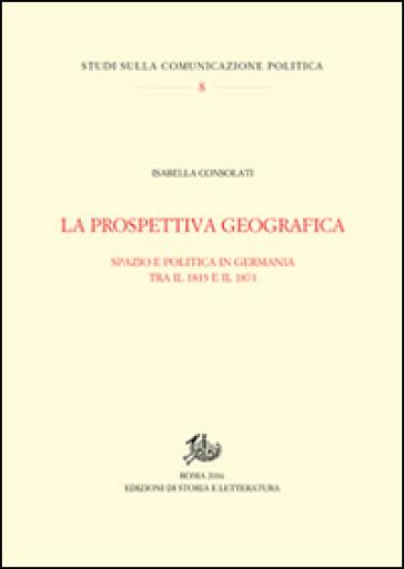 La prospettiva geografica. Spazio e politica in Germania tra rivoluzione e unificazione - Isabella Consolati | Thecosgala.com