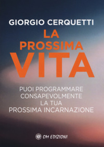 La prossima vita. Puoi programmare consapevolmente la tua prossima incarnazione - Giorgio Cerquetti |