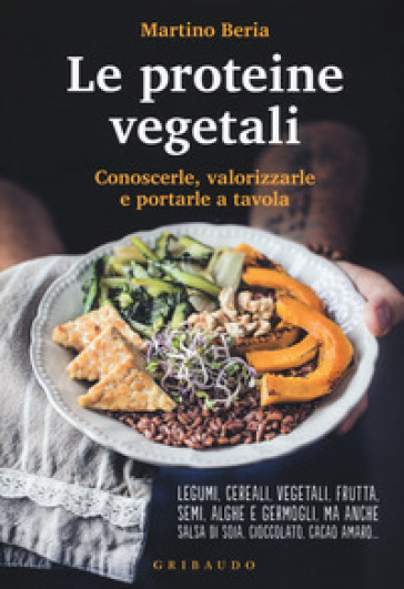 Le proteine vegetali. Conoscerle, valorizzarle e portarle a tavola - Martino Beria |