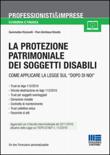 La protezione patrimoniale dei soggetti disabili. Strumenti e vantaggi della Legge «dopo di noi» - Piero Bertolaso Brisotto  