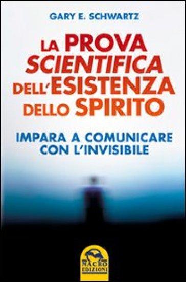 La prova scientifica dell'esistenza dello spirito. Impara a comunicare con l'invisibile - Gary E. Schwartz |