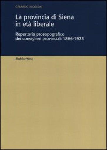 La provincia di Siena in età liberale. Repertorio prosopografico dei consiglieri provinciali 1866-1923 - Gerardo Nicolosi |