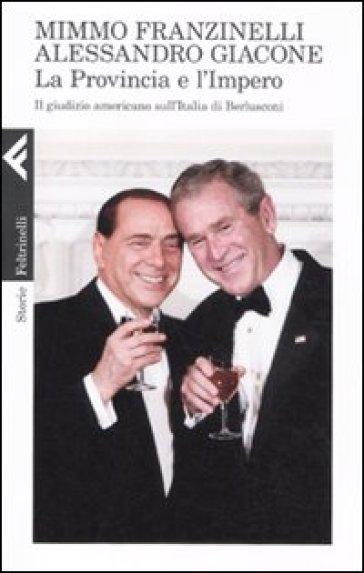 La provincia e l'impero. Il giudizio americano sull'Italia di Berlusconi - Mimmo Franzinelli   Rochesterscifianimecon.com