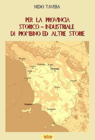 Per la provincia storico-industriale di Piombino ed altre storie - Nedo Tavera |