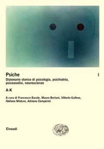 La psiche. Dizionario storico di psicologia, psichiatria, psicoanalisi, neuroscienze. 1.A-K