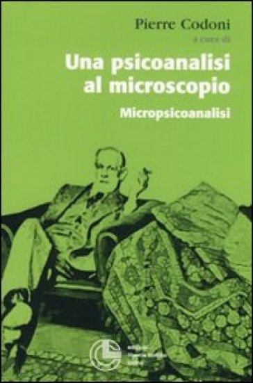 Una psicoanalisi al microscopio. Micropiscoanalisi - P. Codoni |